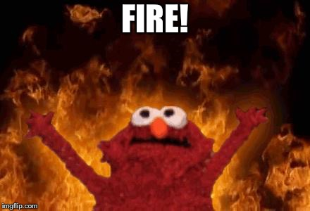elmo maligno | FIRE! | image tagged in elmo maligno | made w/ Imgflip meme maker