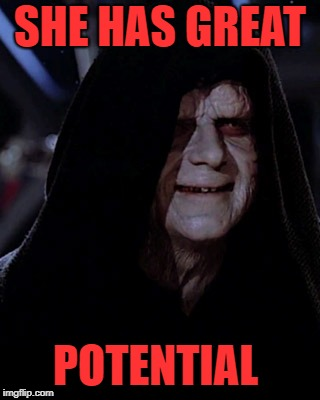 Emporer Palpatine | SHE HAS GREAT POTENTIAL | image tagged in emporer palpatine | made w/ Imgflip meme maker