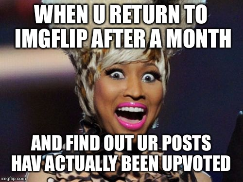 YAY |  WHEN U RETURN TO IMGFLIP AFTER A MONTH; AND FIND OUT UR POSTS HAV ACTUALLY BEEN UPVOTED | image tagged in memes,happy minaj,upvotes | made w/ Imgflip meme maker