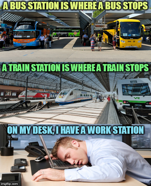 STAHP! | A BUS STATION IS WHERE A BUS STOPS ON MY DESK, I HAVE A WORK STATION A TRAIN STATION IS WHERE A TRAIN STOPS | image tagged in memes | made w/ Imgflip meme maker