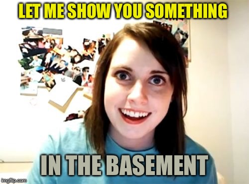 Overly Attached Girlfriend Meme | LET ME SHOW YOU SOMETHING IN THE BASEMENT | image tagged in memes,overly attached girlfriend | made w/ Imgflip meme maker