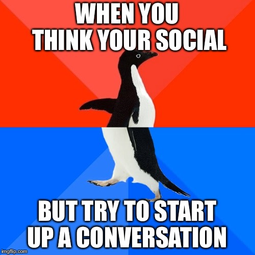 Socially Awesome Awkward Penguin | WHEN YOU THINK YOUR SOCIAL BUT TRY TO START UP A CONVERSATION | image tagged in memes,socially awesome awkward penguin | made w/ Imgflip meme maker