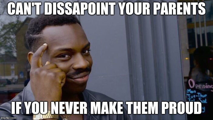 Roll Safe Think About It | CAN'T DISSAPOINT YOUR PARENTS IF YOU NEVER MAKE THEM PROUD | image tagged in memes,roll safe think about it | made w/ Imgflip meme maker