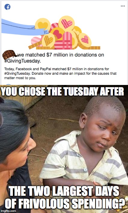 Giving Tuesday  | YOU CHOSE THE TUESDAY AFTER THE TWO LARGEST DAYS OF FRIVOLOUS SPENDING? | image tagged in memes,third world skeptical kid,donation,donations,poorest day,giving tuesday | made w/ Imgflip meme maker