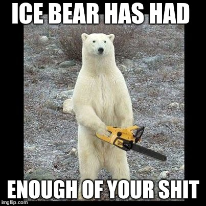 Chainsaw Bear | ICE BEAR HAS HAD ENOUGH OF YOUR SHIT | image tagged in memes,chainsaw bear | made w/ Imgflip meme maker