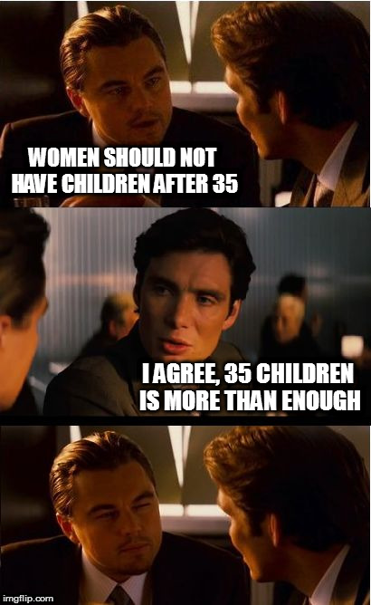 The diaper expenses alone could fund a small nation | WOMEN SHOULD NOT HAVE CHILDREN AFTER 35 I AGREE, 35 CHILDREN IS MORE THAN ENOUGH | image tagged in memes,inception | made w/ Imgflip meme maker