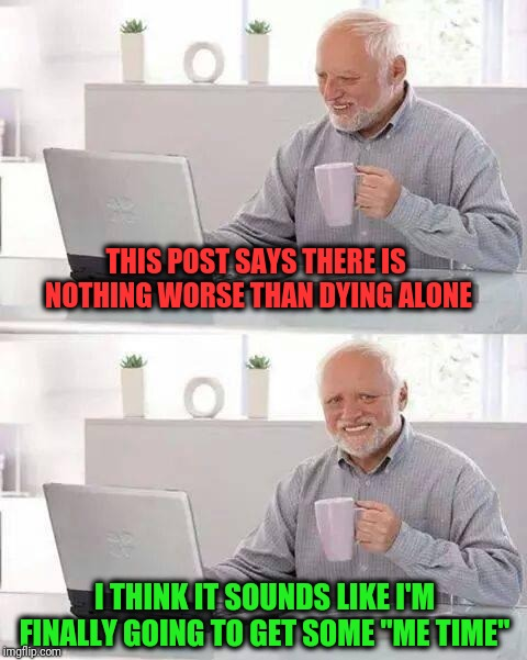 "Hide the Pain Harold Meme | THIS POST SAYS THERE IS NOTHING WORSE THAN DYING ALONE I THINK IT SOUNDS LIKE I'M FINALLY GOING TO GET SOME ""ME TIME"" 