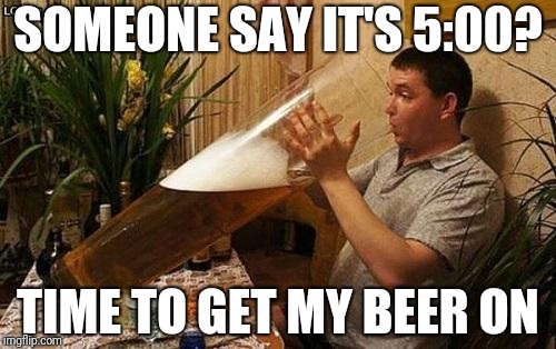 beer | SOMEONE SAY IT'S 5:00? TIME TO GET MY BEER ON | image tagged in beer | made w/ Imgflip meme maker