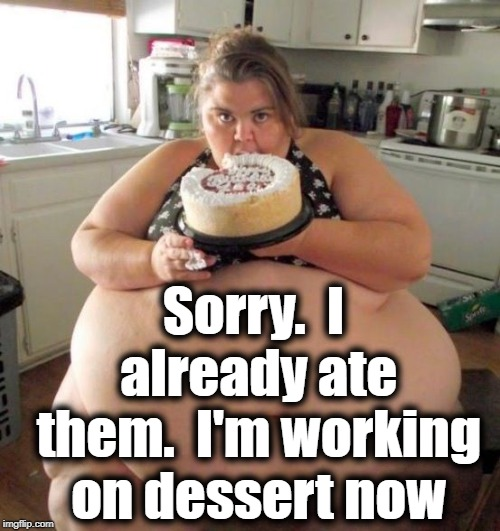 Fat Woman | Sorry.  I already ate them.  I'm working on dessert now | image tagged in fat woman | made w/ Imgflip meme maker