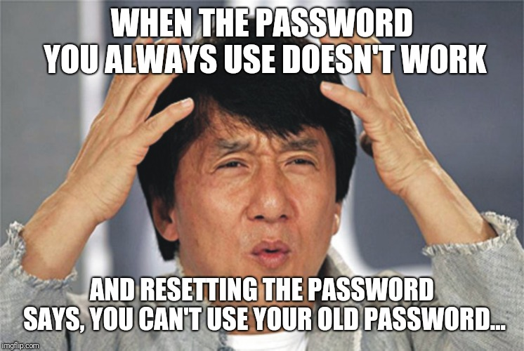 Why internet? I know my passwords! Why?! |  WHEN THE PASSWORD YOU ALWAYS USE DOESN'T WORK; AND RESETTING THE PASSWORD SAYS, YOU CAN'T USE YOUR OLD PASSWORD... | image tagged in jackie chan confused | made w/ Imgflip meme maker