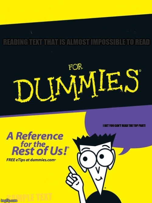 For dummies book | READING TEXT THAT IS ALMOST IMPOSSIBLE TO READ I BET YOU CAN'T READ THE TOP PART! SAMPLE TEXT | image tagged in for dummies book | made w/ Imgflip meme maker