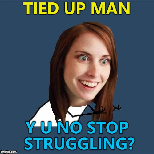 Y U NOvember continues until Friday... :) | TIED UP MAN Y U NO STOP STRUGGLING? | image tagged in y u no overly attached girlfriend,memes,y u november | made w/ Imgflip meme maker