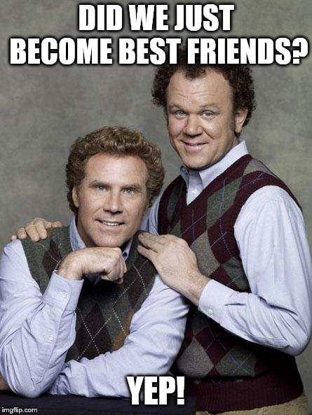 step brothers | DID WE JUST BECOME BEST FRIENDS? YEP! | image tagged in step brothers | made w/ Imgflip meme maker