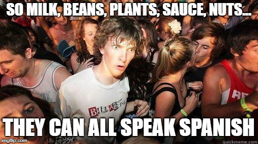 Sudden Realization | SO MILK, BEANS, PLANTS, SAUCE, NUTS... THEY CAN ALL SPEAK SPANISH | image tagged in sudden realization | made w/ Imgflip meme maker