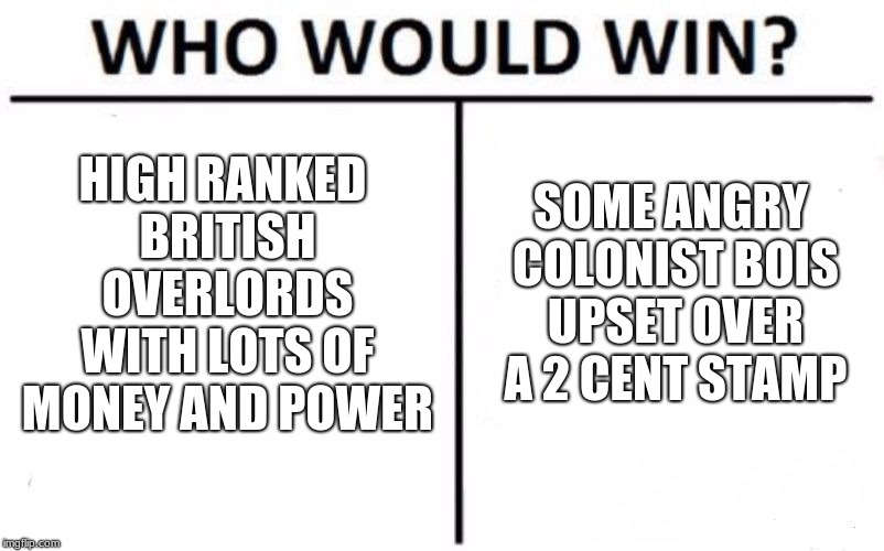 Who Would Win? Meme | HIGH RANKED BRITISH OVERLORDS WITH LOTS OF MONEY AND POWER SOME ANGRY COLONIST BOIS UPSET OVER A 2 CENT STAMP | image tagged in memes,who would win | made w/ Imgflip meme maker