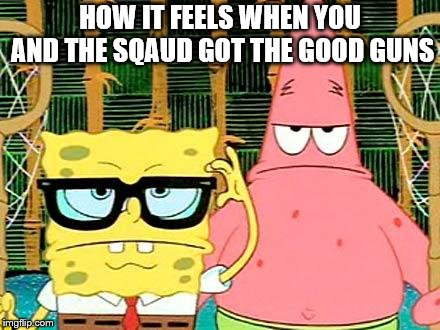 Badass Spongebob and Patrick | HOW IT FEELS WHEN YOU AND THE SQAUD GOT THE GOOD GUNS | image tagged in badass spongebob and patrick | made w/ Imgflip meme maker
