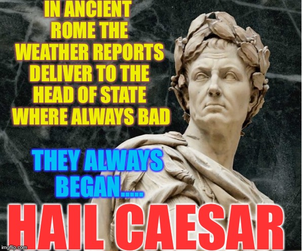 Infamy ,infamy !! they've all got it in for me. | IN ANCIENT ROME THE WEATHER REPORTS DELIVER TO THE HEAD OF STATE  WHERE ALWAYS BAD HAIL CAESAR THEY ALWAYS BEGAN..... | image tagged in weather,rome,caesar,punny,fun | made w/ Imgflip meme maker