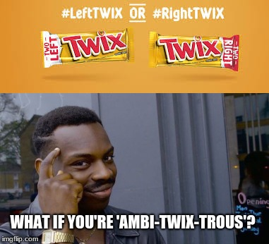 Is there a difference? | WHAT IF YOU'RE 'AMBI-TWIX-TROUS'? | image tagged in memes,roll safe think about it | made w/ Imgflip meme maker