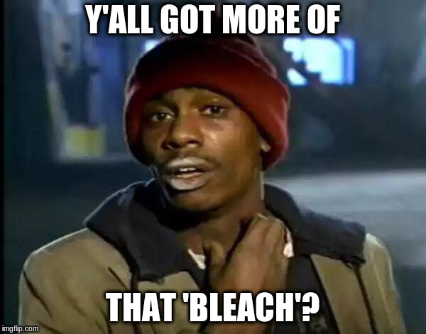Y'all Got Any More Of That Meme | Y'ALL GOT MORE OF THAT 'BLEACH'? | image tagged in memes,y'all got any more of that | made w/ Imgflip meme maker