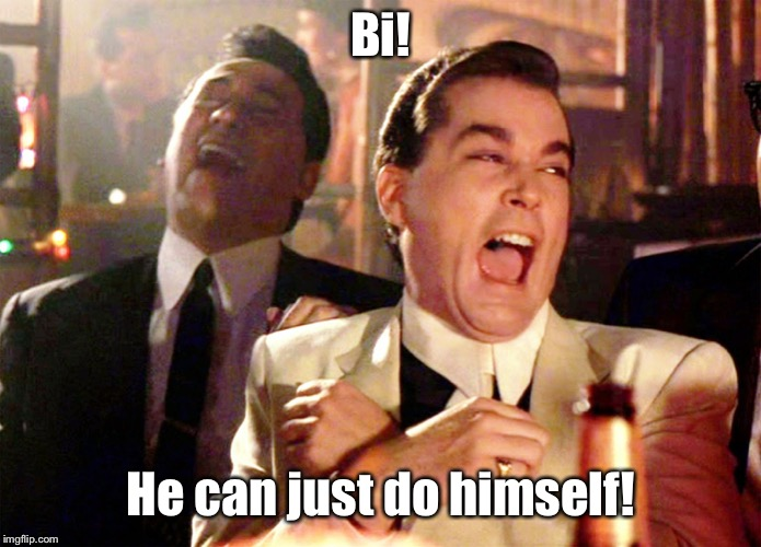 Good Fellas Hilarious Meme | Bi! He can just do himself! | image tagged in memes,good fellas hilarious | made w/ Imgflip meme maker