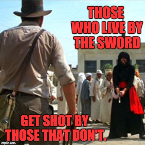 Always bring a gun to a sword fight. | THOSE WHO LIVE BY THE SWORD GET SHOT BY THOSE THAT DON'T. | image tagged in indiana jones | made w/ Imgflip meme maker