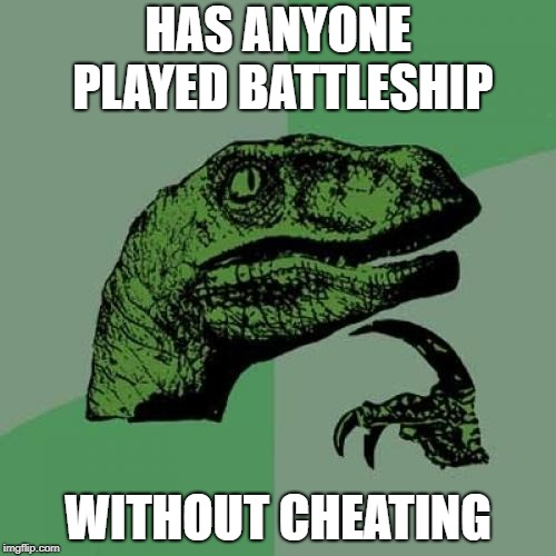 Philosoraptor |  HAS ANYONE PLAYED BATTLESHIP; WITHOUT CHEATING | image tagged in memes,philosoraptor | made w/ Imgflip meme maker