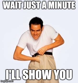 Jim Carey  | WAIT JUST A MINUTE I'LL SHOW YOU | image tagged in jim carey | made w/ Imgflip meme maker
