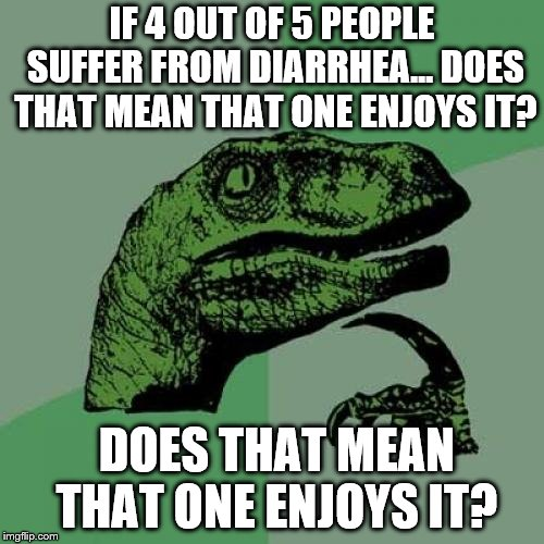 Philosoraptor Meme | IF 4 OUT OF 5 PEOPLE SUFFER FROM DIARRHEA... DOES THAT MEAN THAT ONE ENJOYS IT? DOES THAT MEAN THAT ONE ENJOYS IT? | image tagged in memes,philosoraptor | made w/ Imgflip meme maker