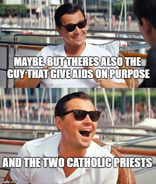 Leonardo Dicaprio Wolf Of Wall Street Meme | MAYBE, BUT THERES ALSO THE GUY THAT GIVE AIDS ON PURPOSE AND THE TWO CATHOLIC PRIESTS | image tagged in memes,leonardo dicaprio wolf of wall street | made w/ Imgflip meme maker