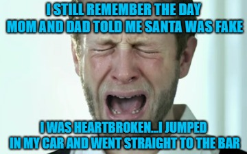 It's still a struggle sometimes... | I STILL REMEMBER THE DAY MOM AND DAD TOLD ME SANTA WAS FAKE I WAS HEARTBROKEN...I JUMPED IN MY CAR AND WENT STRAIGHT TO THE BAR | image tagged in crying man,memes,santa claus,funny,santa's not real,christmas | made w/ Imgflip meme maker