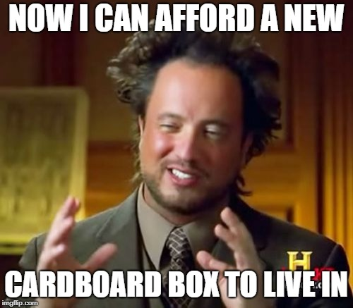 Ancient Aliens Meme | NOW I CAN AFFORD A NEW CARDBOARD BOX TO LIVE IN | image tagged in memes,ancient aliens | made w/ Imgflip meme maker