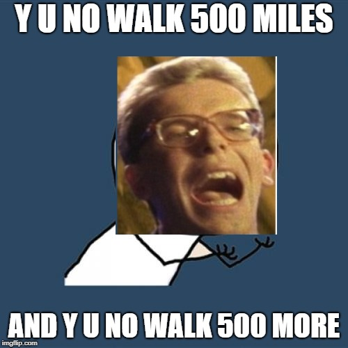 y u no walk 500 miles | Y U NO WALK 500 MILES AND Y U NO WALK 500 MORE | image tagged in memes,y u no | made w/ Imgflip meme maker