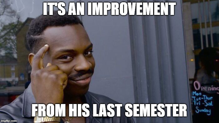 Roll Safe Think About It Meme | IT'S AN IMPROVEMENT FROM HIS LAST SEMESTER | image tagged in memes,roll safe think about it | made w/ Imgflip meme maker