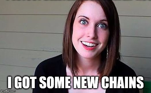 overly attached girlfriend smile | I GOT SOME NEW CHAINS | image tagged in overly attached girlfriend smile | made w/ Imgflip meme maker