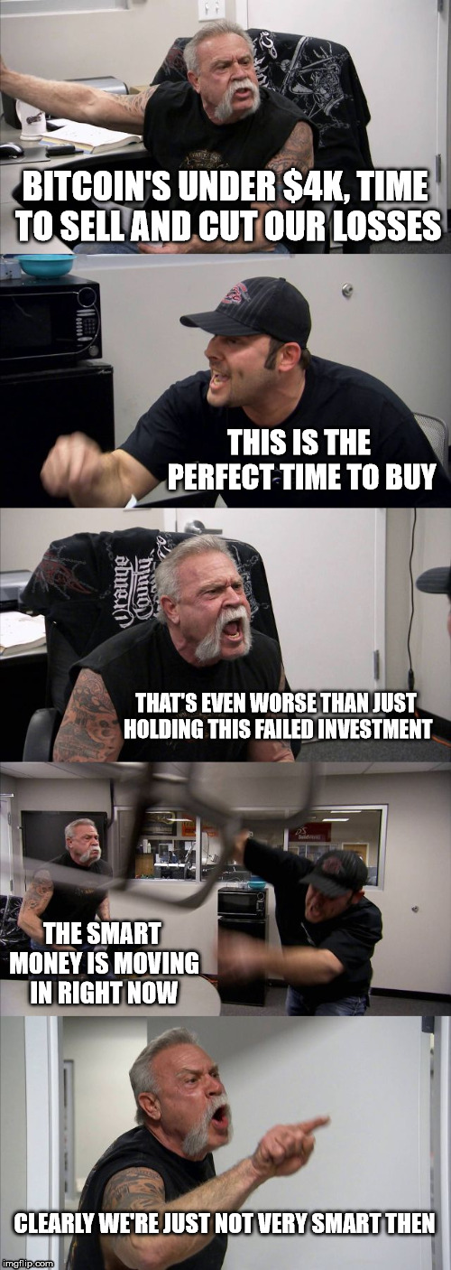 American Chopper Argument Meme | BITCOIN'S UNDER $4K, TIME TO SELL AND CUT OUR LOSSES THIS IS THE PERFECT TIME TO BUY THAT'S EVEN WORSE THAN JUST HOLDING THIS FAILED INVESTM | image tagged in memes,american chopper argument,Bitcoin | made w/ Imgflip meme maker
