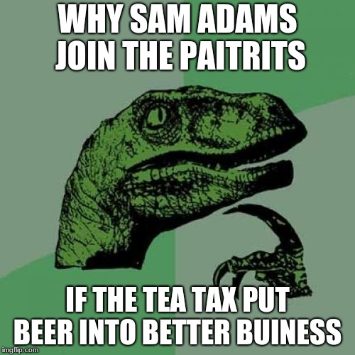 Philosoraptor | WHY SAM ADAMS JOIN THE PAITRITS IF THE TEA TAX PUT BEER INTO BETTER BUINESS | image tagged in memes,philosoraptor,sam adams,boston tea party,american revolution,revolutionary war | made w/ Imgflip meme maker