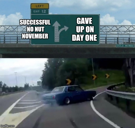 Left Exit 12 Off Ramp Meme | SUCCESSFUL NO NUT NOVEMBER GAVE UP ON DAY ONE | image tagged in memes,left exit 12 off ramp | made w/ Imgflip meme maker