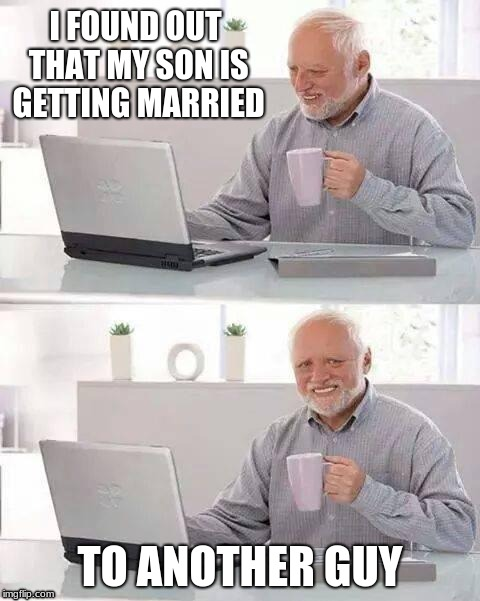 Hide the Pain Harold | I FOUND OUT THAT MY SON IS GETTING MARRIED TO ANOTHER GUY | image tagged in memes,hide the pain harold | made w/ Imgflip meme maker