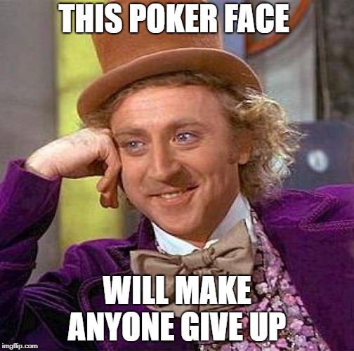 Creepy Condescending Wonka Meme | THIS POKER FACE WILL MAKE ANYONE GIVE UP | image tagged in memes,creepy condescending wonka | made w/ Imgflip meme maker