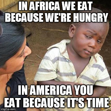 Something an African told me once... | IN AFRICA WE EAT BECAUSE WE'RE HUNGRY IN AMERICA YOU EAT BECAUSE IT'S TIME | image tagged in memes,third world skeptical kid | made w/ Imgflip meme maker