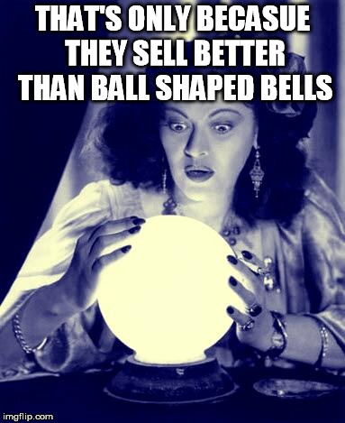 Crystal Ball | THAT'S ONLY BECASUE THEY SELL BETTER THAN BALL SHAPED BELLS | image tagged in crystal ball | made w/ Imgflip meme maker