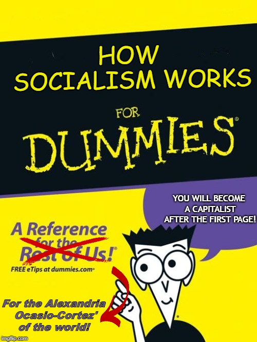 For dummies book |  HOW SOCIALISM WORKS; YOU WILL BECOME A CAPITALIST AFTER THE FIRST PAGE! For the Alexandria Ocasio-Cortez' of the world! | image tagged in for dummies book | made w/ Imgflip meme maker