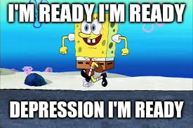 Spongebob | I'M READY I'M READY DEPRESSION I'M READY | image tagged in memes | made w/ Imgflip meme maker