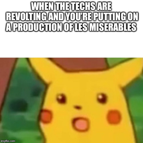 Surprised Pikachu Meme | WHEN THE TECHS ARE REVOLTING AND YOU'RE PUTTING ON A PRODUCTION OF LES MISERABLES | image tagged in memes,surprised pikachu | made w/ Imgflip meme maker
