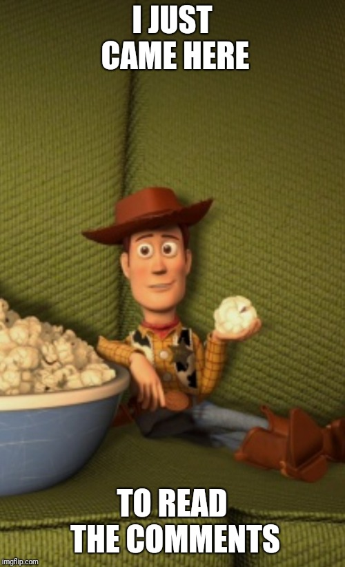 Woody eats Popcorn | I JUST CAME HERE TO READ THE COMMENTS | image tagged in woody eats popcorn | made w/ Imgflip meme maker