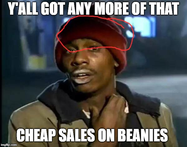 Y'all Got Any More Of That Meme | Y'ALL GOT ANY MORE OF THAT CHEAP SALES ON BEANIES | image tagged in memes,y'all got any more of that | made w/ Imgflip meme maker
