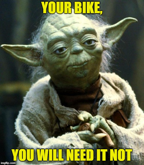 Star Wars Yoda Meme | YOUR BIKE, YOU WILL NEED IT NOT | image tagged in memes,star wars yoda | made w/ Imgflip meme maker