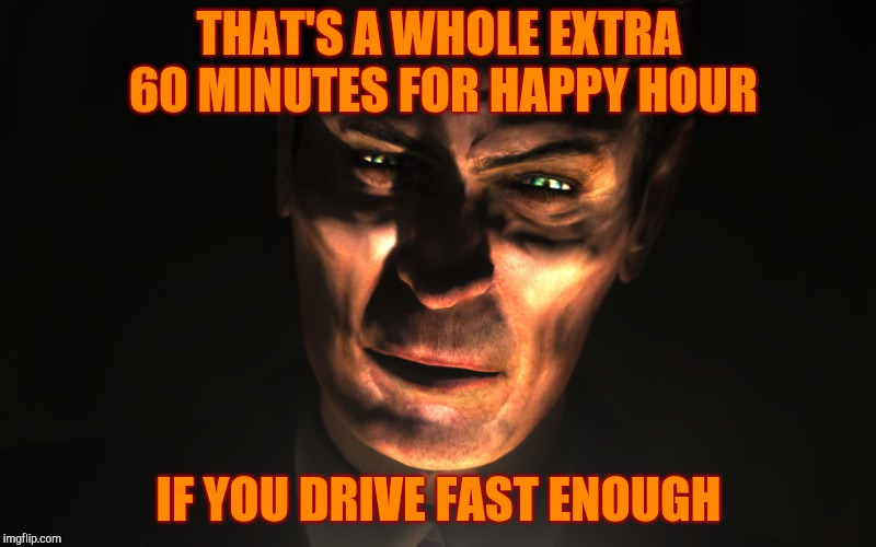 G-Man from Half-Life | THAT'S A WHOLE EXTRA 60 MINUTES FOR HAPPY HOUR IF YOU DRIVE FAST ENOUGH | image tagged in g-man from half-life | made w/ Imgflip meme maker