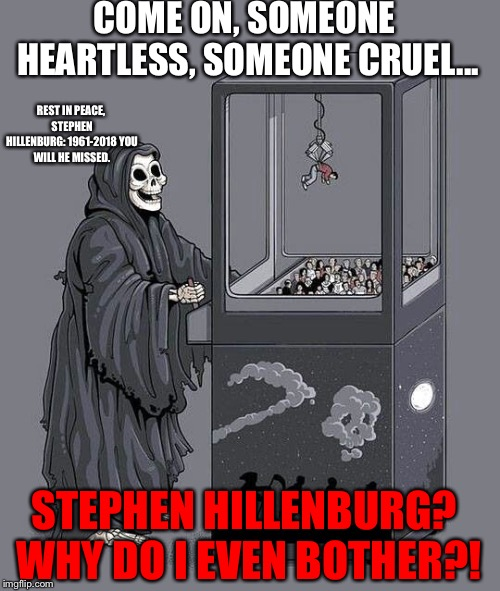 In memory of Stephen Hillenburg... | COME ON, SOMEONE HEARTLESS, SOMEONE CRUEL... STEPHEN HILLENBURG? WHY DO I EVEN BOTHER?! REST IN PEACE, STEPHEN HILLENBURG: 1961-2018 YOU WIL | image tagged in death claw,stephen hillenburg,rest in peace,death | made w/ Imgflip meme maker