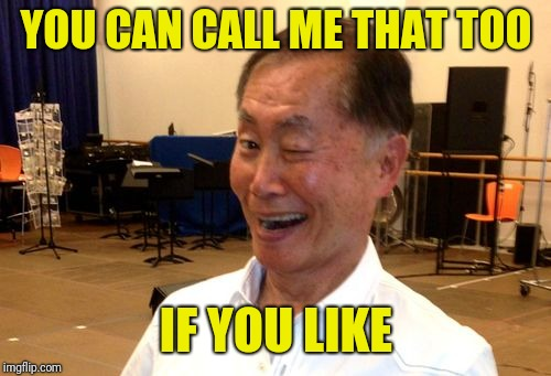 YOU CAN CALL ME THAT TOO IF YOU LIKE | image tagged in winking george takei | made w/ Imgflip meme maker